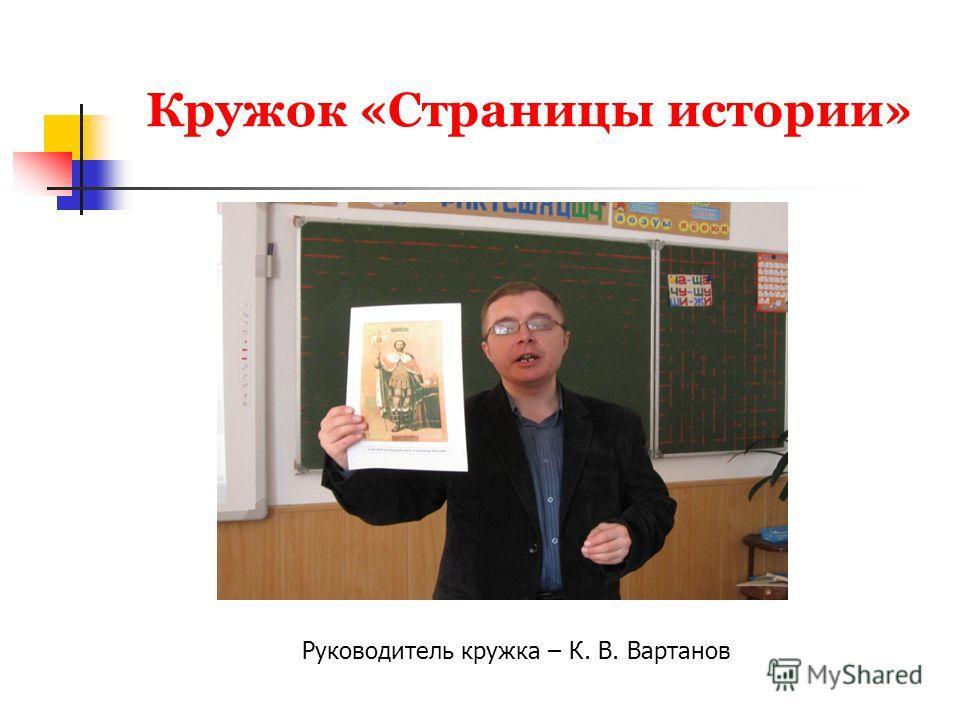 Кружок «Страницы истории» Руководитель кружка – К. В. Вартанов