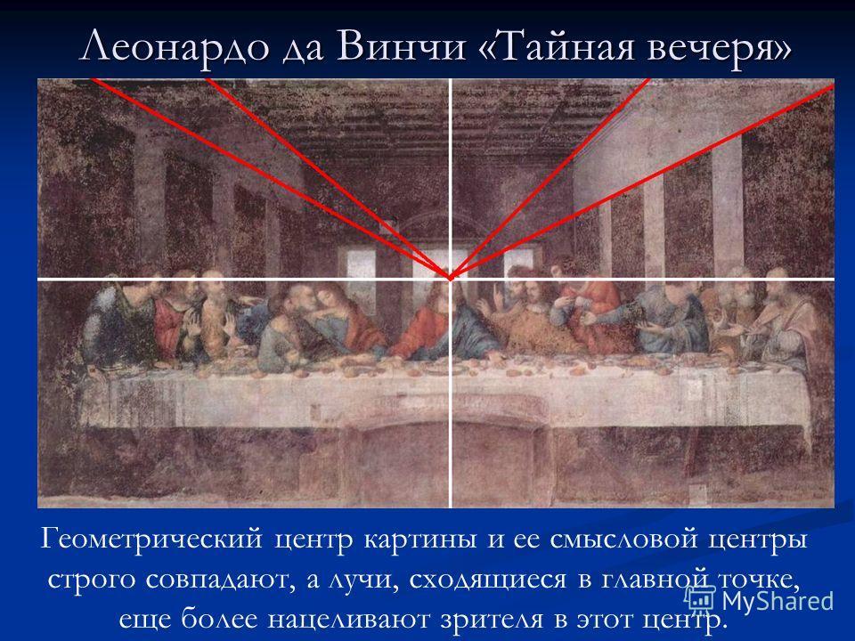 Леонардо да Винчи «Тайная вечеря» Геометрический центр картины и ее смысловой центры строго совпадают, а лучи, сходящиеся в главной точке, еще более нацеливают зрителя в этот центр.
