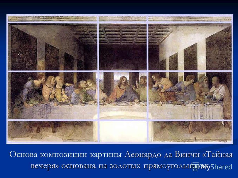 Леонардо да Винчи «Тайная вечеря» основана на золотых прямоугольниках. Основа композиции картины Леонардо да Винчи «Тайная вечеря» основана на золотых прямоугольниках.