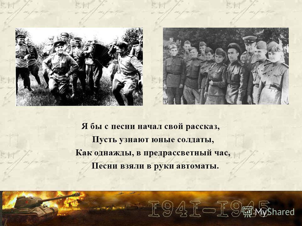 Я бы с песни начал свой рассказ, Пусть узнают юные солдаты, Как однажды, в предрассветный час, Песни взяли в руки автоматы.