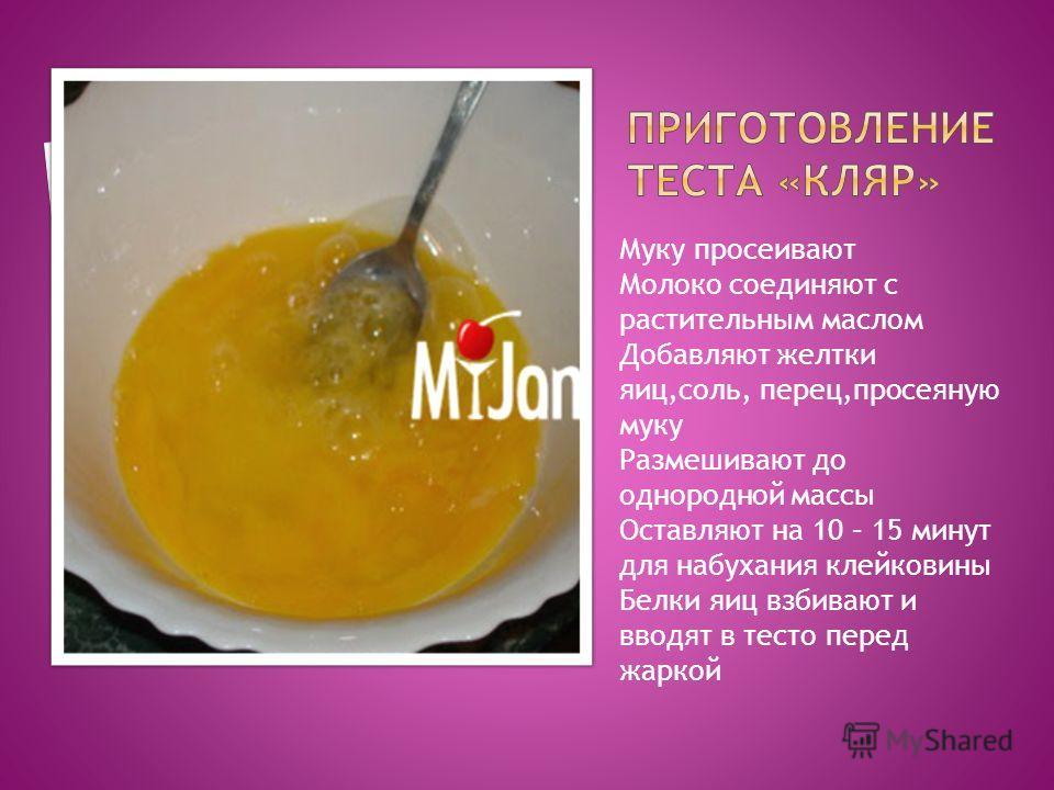 Муку просеивают Молоко соединяют с растительным маслом Добавляют желтки яиц,соль, перец,просеяную муку Размешивают до однородной массы Оставляют на 10 – 15 минут для набухания клейковины Белки яиц взбивают и вводят в тесто перед жаркой