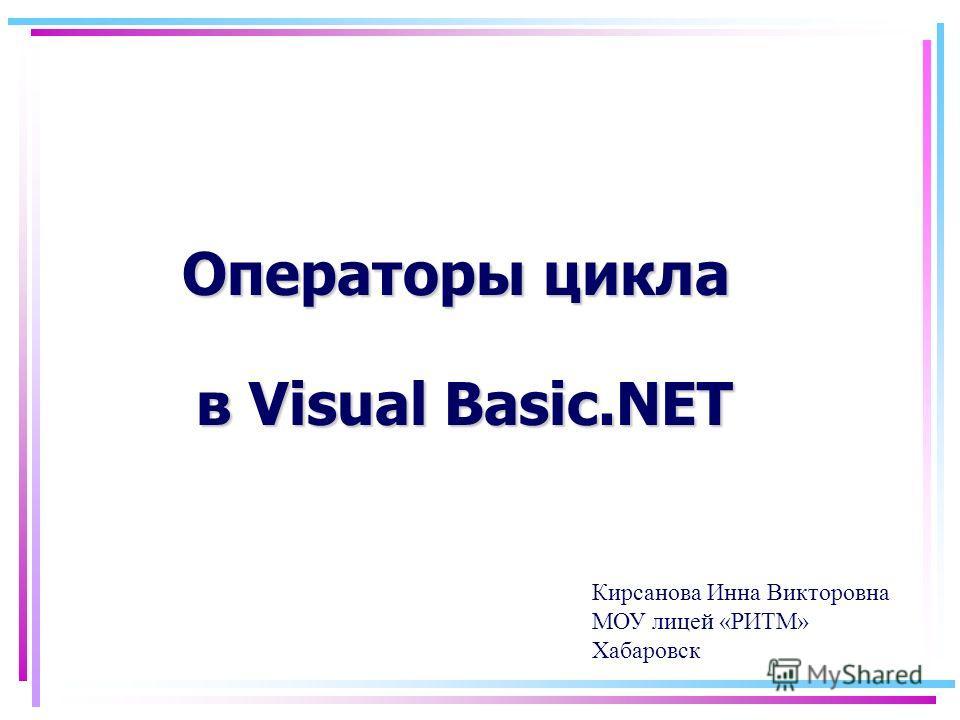 Операторы цикла в Visual Basic.NET Кирсанова Инна Викторовна МОУ лицей «РИТМ» Хабаровск