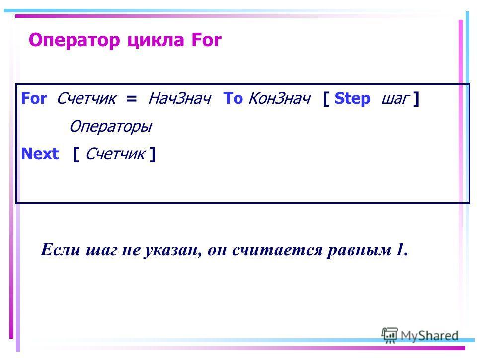 Оператор цикла For For Счетчик = НачЗнач To КонЗнач [ Step шаг ] Операторы Next [ Счетчик ] Если шаг не указан, он считается равным 1.