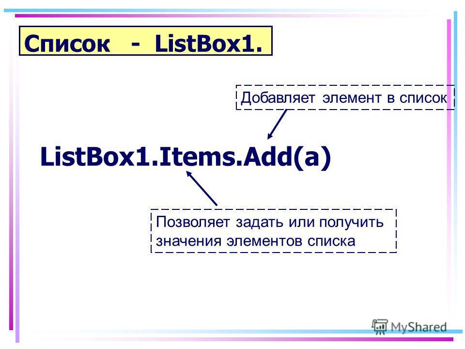 Список - ListBox1. ListBox1.Items.Add(а) Добавляет элемент в список Позволяет задать или получить значения элементов списка
