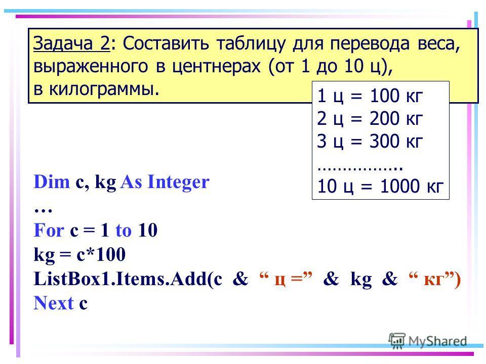 Задача 2: Составить таблицу для перевода веса, выраженного в центнерах (от 1 до 10 ц), в килограммы. 1 ц = 100 кг 2 ц = 200 кг 3 ц = 300 кг …………….. 10 ц = 1000 кг Dim c, kg As Integer … For c = 1 to 10 kg = c*100 ListBox1.Items.Add(c & ц = & kg & кг)