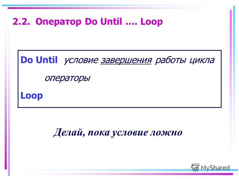2.2. Оператор Do Until …. Loop Do Until условие завершения работы цикла операторы Loop Делай, пока условие ложно