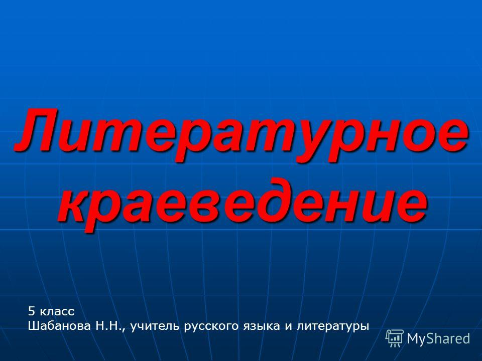 Литературное краеведение 5 класс Шабанова Н.Н., учитель русского языка и литературы