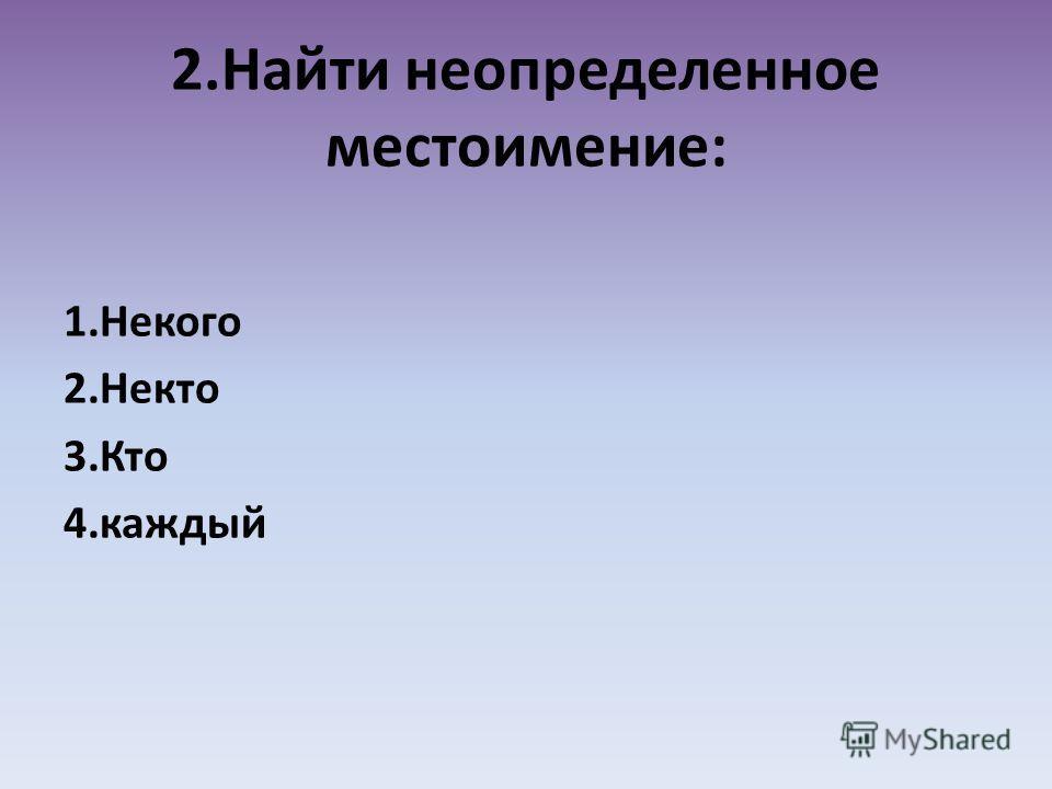 2.Найти неопределенное местоимение: 1.Некого 2.Некто 3.Кто 4.каждый