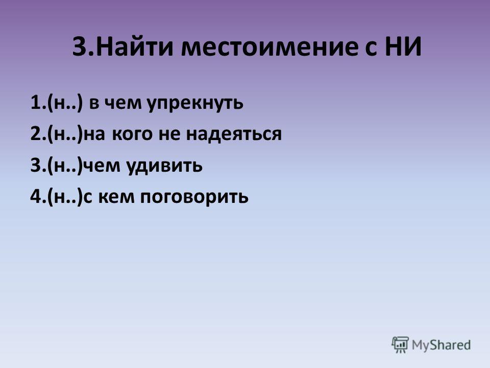 3.Найти местоимение с НИ 1.(н..) в чем упрекнуть 2.(н..)на кого не надеяться 3.(н..)чем удивить 4.(н..)с кем поговорить