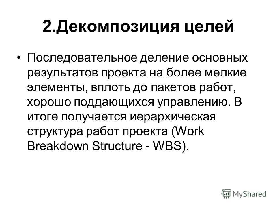2.Декомпозиция целей Последовательное деление основных результатов проекта на более мелкие элементы, вплоть до пакетов работ, хорошо поддающихся управлению. В итоге получается иерархическая структура работ проекта (Work Breakdown Structure - WBS).