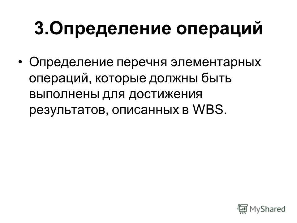3.Определение операций Определение перечня элементарных операций, которые должны быть выполнены для достижения результатов, описанных в WBS.