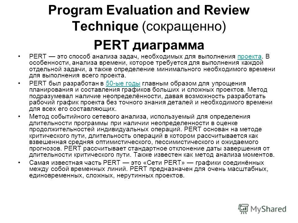 Program Evaluation and Review Technique (сокращенно) PERT диаграмма PERT это способ анализа задач, необходимых для выполнения проекта. В особенности, анализа времени, которое требуется для выполнения каждой отдельной задачи, а также определение миним