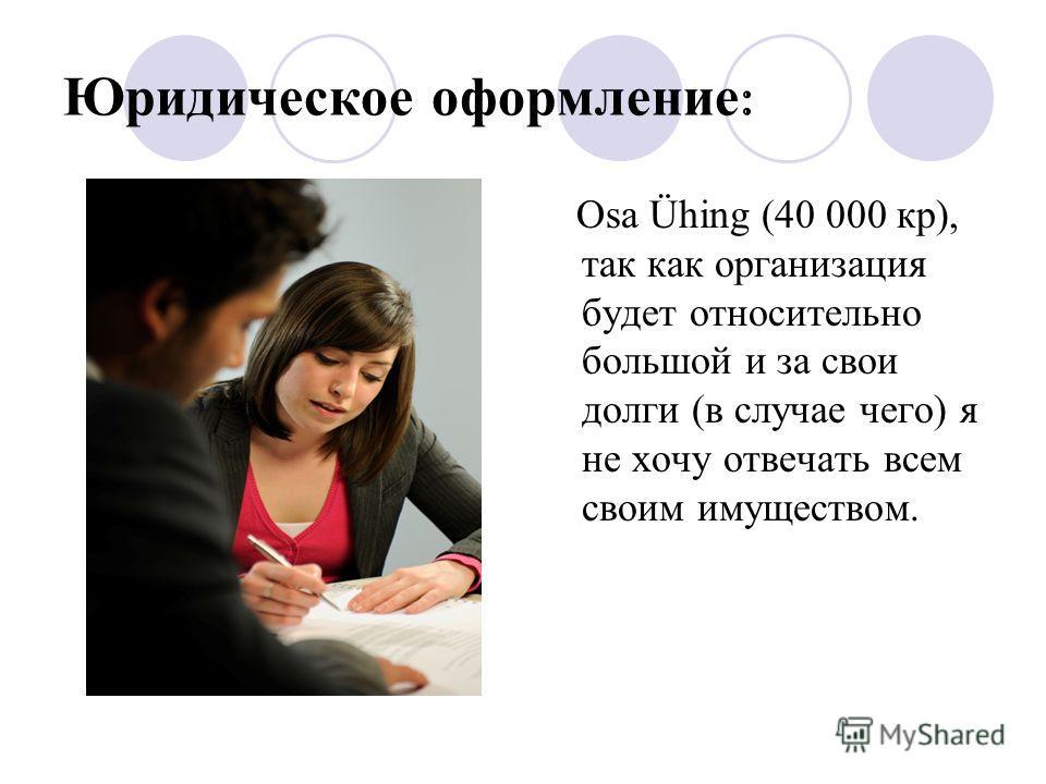 Юридическое оформление : Osa Ühing (40 000 кр), так как организация будет относительно большой и за свои долги (в случае чего) я не хочу отвечать всем своим имуществом.