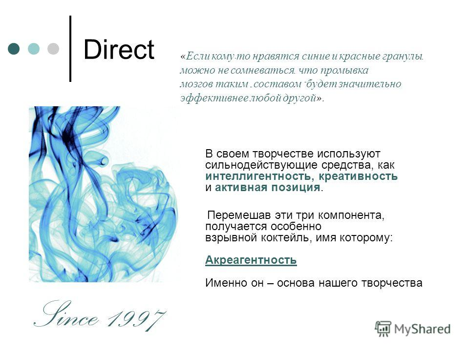 Direct В своем творчестве используют сильнодействующие средства, как интеллигентность, креативность и активная позиция. Перемешав эти три компонента, получается особенно взрывной коктейль, имя которому: Акреагентность Именно он – основа нашего творче