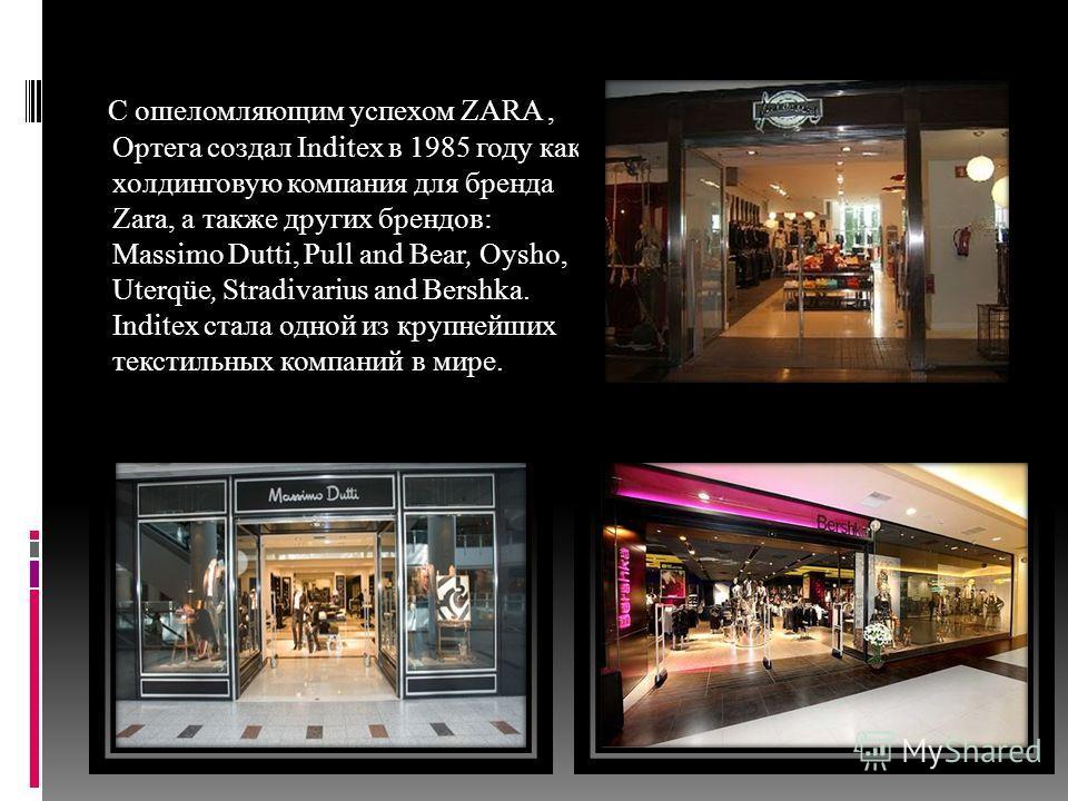 С ошеломляющим успехом ZARA, Ортега создал Inditex в 1985 году как холдинговую компания для бренда Zara, а также других брендов: Massimo Dutti, Pull and Bear, Oysho, Uterqüe, Stradivarius and Bershka. Inditex стала одной из крупнейших текстильных ком