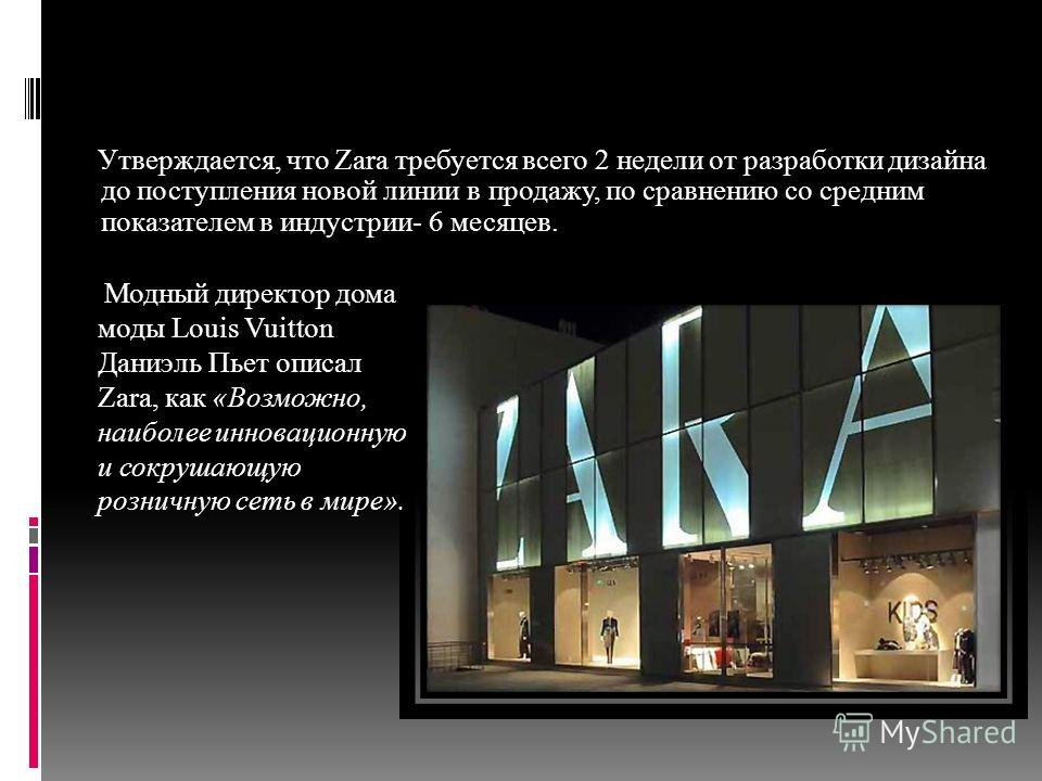 Утверждается, что Zara требуется всего 2 недели от разработки дизайна до поступления новой линии в продажу, по сравнению со средним показателем в индустрии- 6 месяцев. Модный директор дома моды Louis Vuitton Даниэль Пьет описал Zara, как «Возможно, н