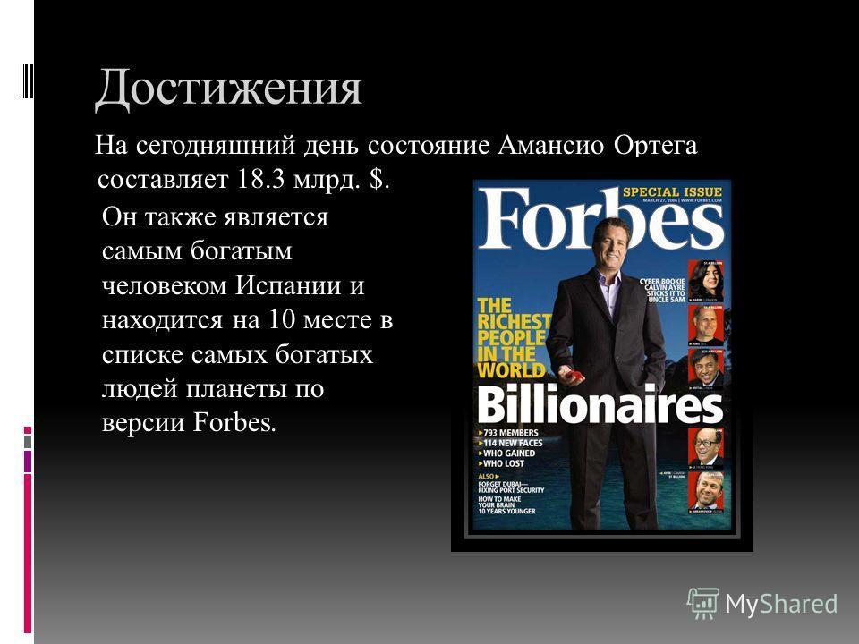 Достижения На сегодняшний день состояние Амансио Ортега составляет 18.3 млрд. $. Он также является самым богатым человеком Испании и находится на 10 месте в списке самых богатых людей планеты по версии Forbes.