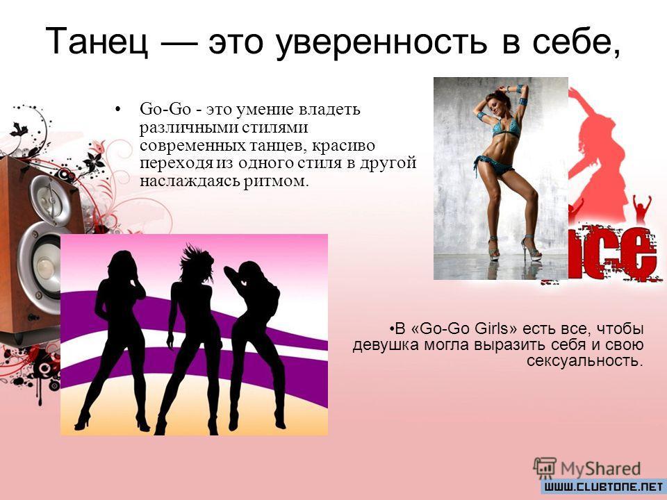Танец это уверенность в себе, Go-Go - это умение владеть различными стилями современных танцев, красиво переходя из одного стиля в другой наслаждаясь ритмом. В «Go-Go Girls» есть все, чтобы девушка могла выразить себя и свою сексуальность.
