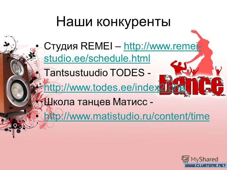 Наши конкуренты Студия REMEI – http://www.remei- studio.ee/schedule.htmlhttp://www.remei- studio.ee/schedule.html Tantsustuudio TODES - http://www.todes.ee/index2.php Школа танцев Матисс - http://www.matistudio.ru/content/time