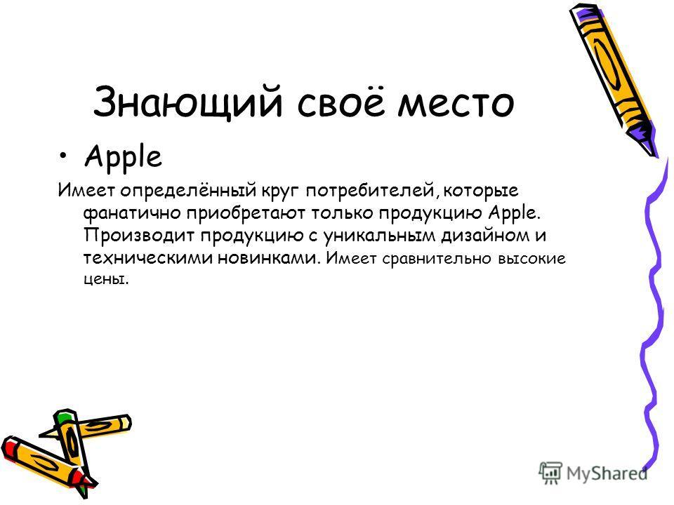Знающий своё место Apple Имеет определённый круг потребителей, которые фанатично приобретают только продукцию Apple. Производит продукцию с уникальным дизайном и техническими новинками. Имеет сравнительно высокие цены.
