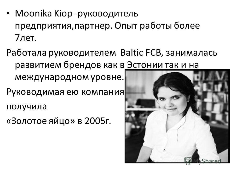 Moonika Kiop- руководитель предприятия,партнер. Опыт работы более 7лет. Работала руководителем Baltic FCB, занималась развитием брендов как в Эстонии так и на международном уровне. Руководимая ею компания получила «Золотое яйцо» в 2005г.