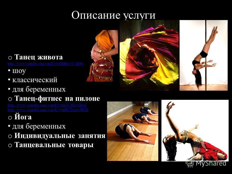 Описание услуги o Танец живота http://www.youtube.com/watch?v=sDlBr0-v3_8&feature=related шоу классический для беременных o Танец-фитнес на пилоне http://www.youtube.com/watch?v=m3i7dGwQboI http://www.youtube.com/watch?v=gBCTxAw9B0E o Йога для береме