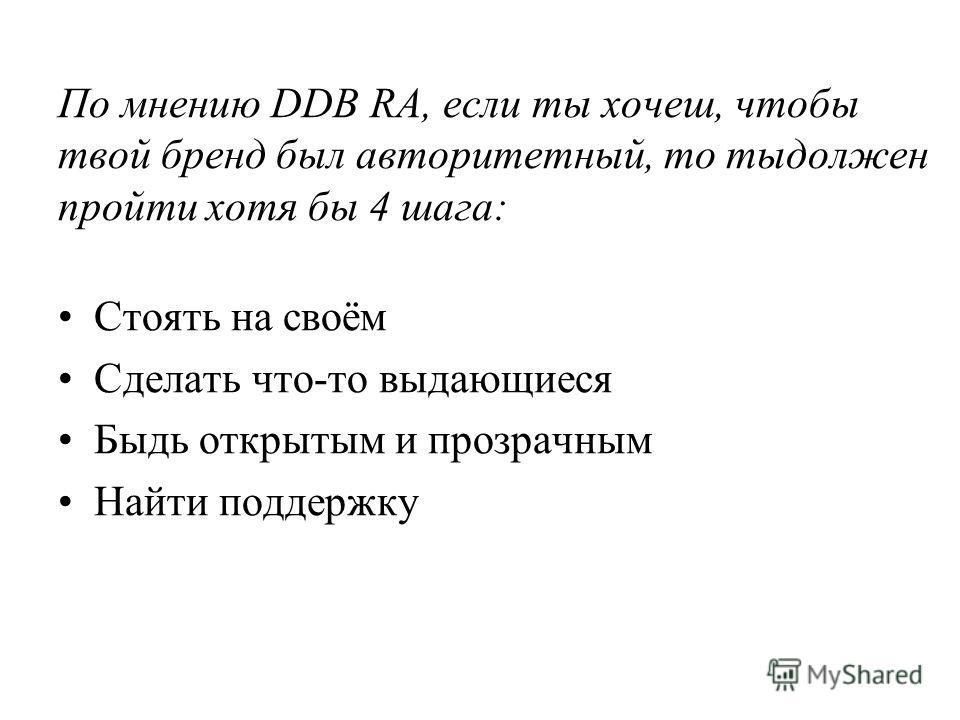 По мнению DDB RA, если ты хочеш, чтобы твой бренд был авторитетный, то тыдолжен пройти хотя бы 4 шага: Стоять на своём Сделать что-то выдающиеся Быдь открытым и прозрачным Найти поддержку