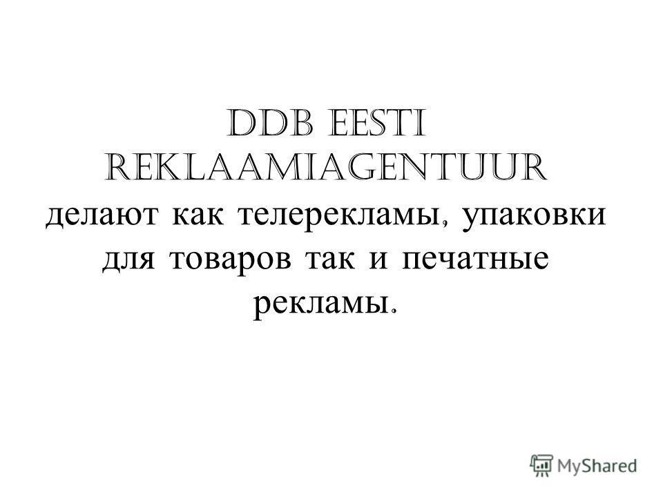 DDB Eesti reklaamiagentuur делают как телерекламы, упаковки для товаров так и печатные рекламы.