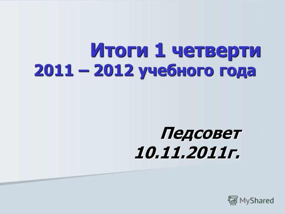 Итоги 1 четверти 2011 – 2012 учебного года Итоги 1 четверти 2011 – 2012 учебного года Педсовет 10.11.2011г.
