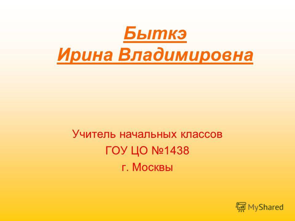 Быткэ Ирина Владимировна Учитель начальных классов ГОУ ЦО 1438 г. Москвы
