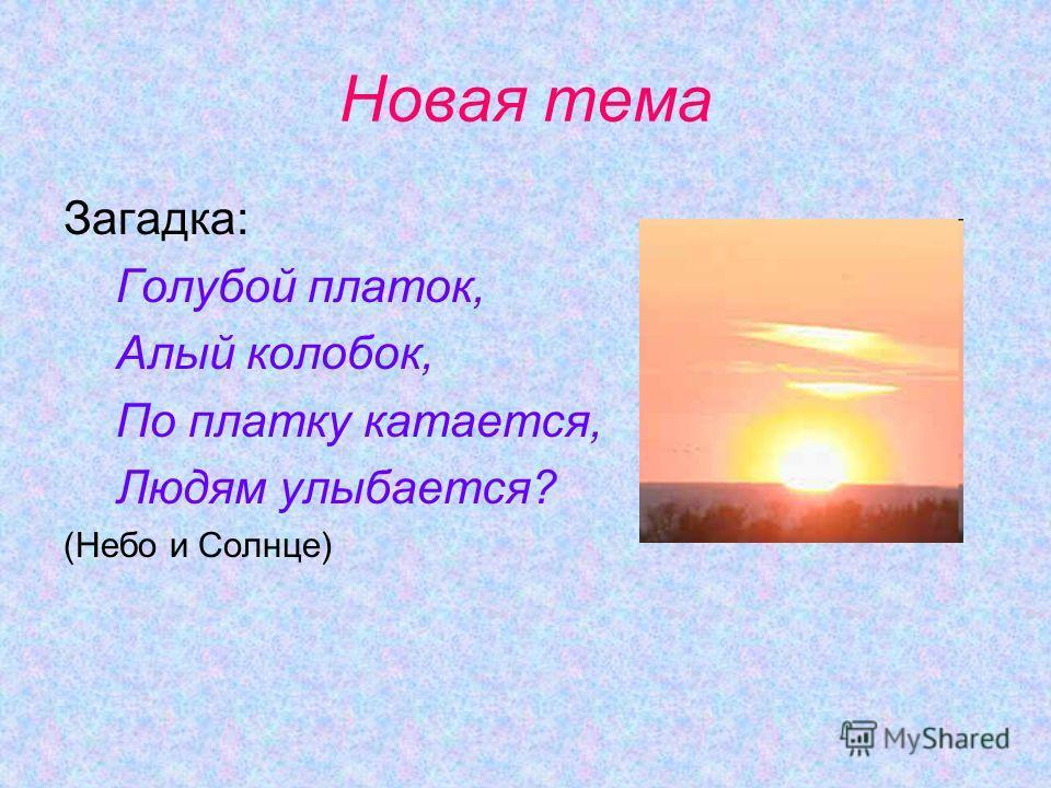 Новая тема Загадка: Голубой платок, Алый колобок, По платку катается, Людям улыбается? (Небо и Солнце)