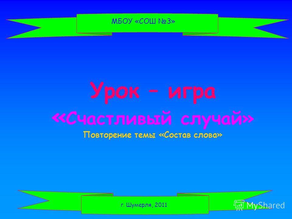 Урок – игра « Счастливый случай» Повторение темы «Состав слова» МБОУ «СОШ 3» Г. Шумерля, 2011