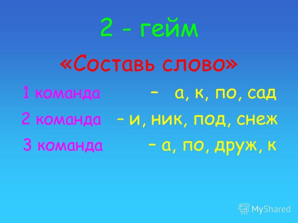 2 - гейм «Составь слово» 1 команда – а, к, по, сад 2 команда – и, ник, под, снеж 3 команда – а, по, друж, к