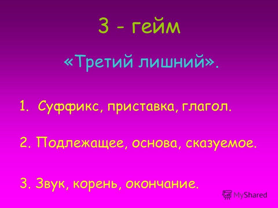 3 - гейм «Третий лишний». 1.Суффикс, приставка, глагол. 2. Подлежащее, основа, сказуемое. 3. Звук, корень, окончание.