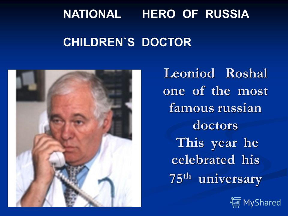 Leoniod Roshal one of the most famous russian doctors This year he celebrated his 75 th universary NATIONAL HERO OF RUSSIA CHILDREN`S DOCTOR