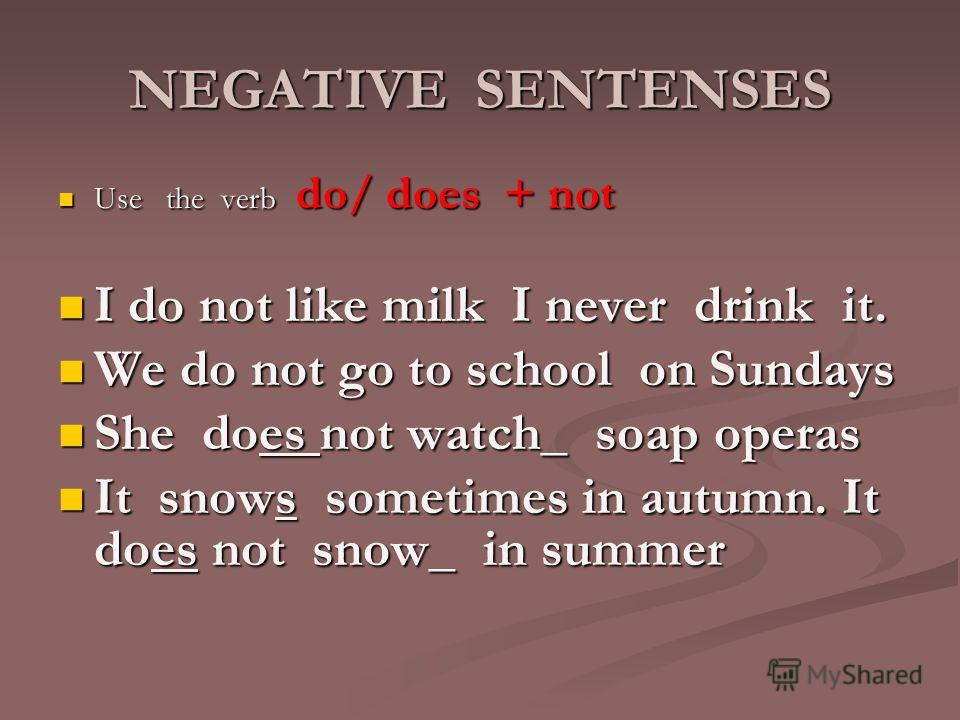 NEGATIVE SENTENSES Use the verb do/ does + not Use the verb do/ does + not I do not like milk I never drink it. I do not like milk I never drink it. We do not go to school on Sundays We do not go to school on Sundays She does not watch_ soap operas S
