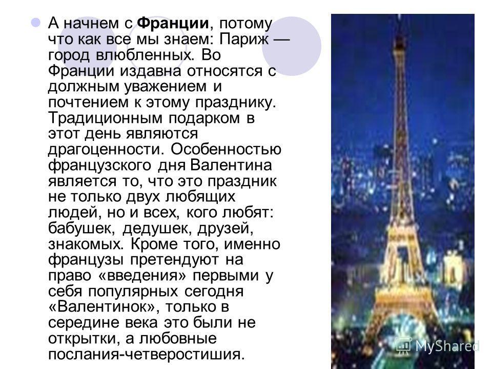 А начнем с Франции, потому что как все мы знаем: Париж город влюбленных. Во Франции издавна относятся с должным уважением и почтением к этому празднику. Традиционным подарком в этот день являются драгоценности. Особенностью французского дня Валентина