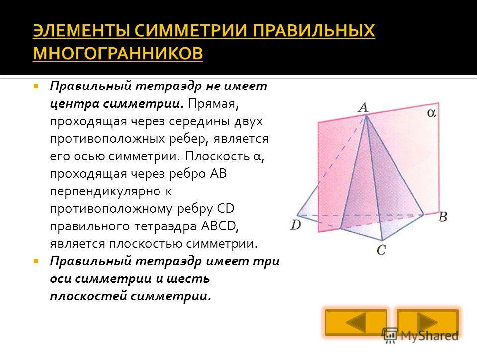 Правильный тетраэдр не имеет центра симметрии. Прямая, проходящая через середины двух противоположных ребер, является его осью симметрии. Плоскость α, проходящая через ребро АВ перпендикулярно к противоположному ребру CD правильного тетраэдра ABCD, я