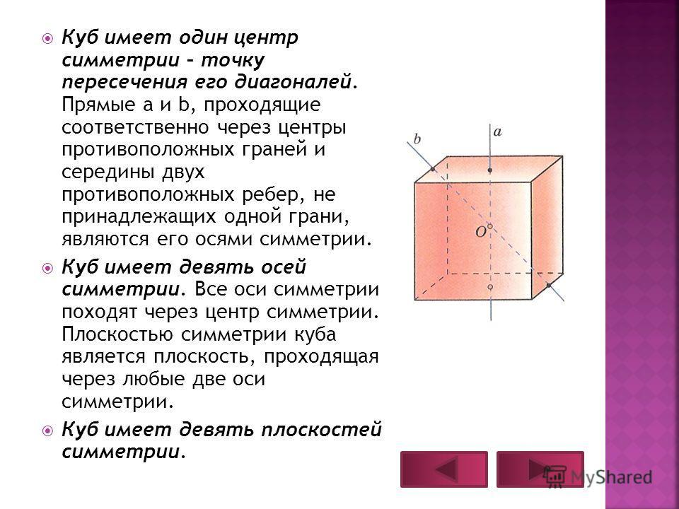 Куб имеет один центр симметрии – точку пересечения его диагоналей. Прямые a и b, проходящие соответственно через центры противоположных граней и середины двух противоположных ребер, не принадлежащих одной грани, являются его осями симметрии. Куб имее