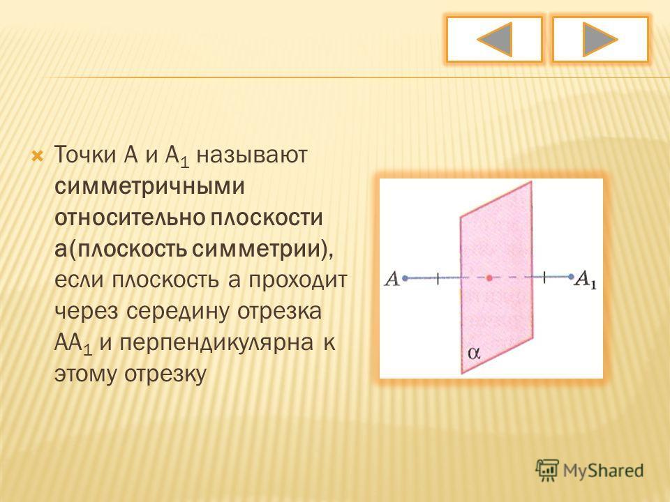 Точки А и А 1 называют симметричными относительно плоскости а(плоскость симметрии), если плоскость а проходит через середину отрезка АА 1 и перпендикулярна к этому отрезку