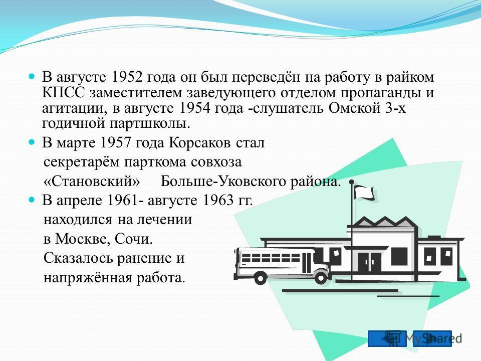 В августе 1952 года он был переведён на работу в райком КПСС заместителем заведующего отделом пропаганды и агитации, в августе 1954 года -слушатель Омской 3-х годичной партшколы. В марте 1957 года Корсаков стал секретарём парткома совхоза «Становский