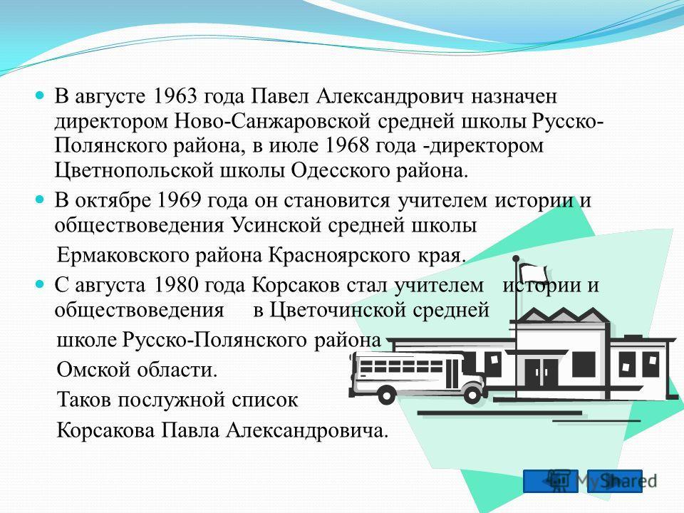 В августе 1963 года Павел Александрович назначен директором Ново-Санжаровской средней школы Русско- Полянского района, в июле 1968 года -директором Цветнопольской школы Одесского района. В октябре 1969 года он становится учителем истории и обществове