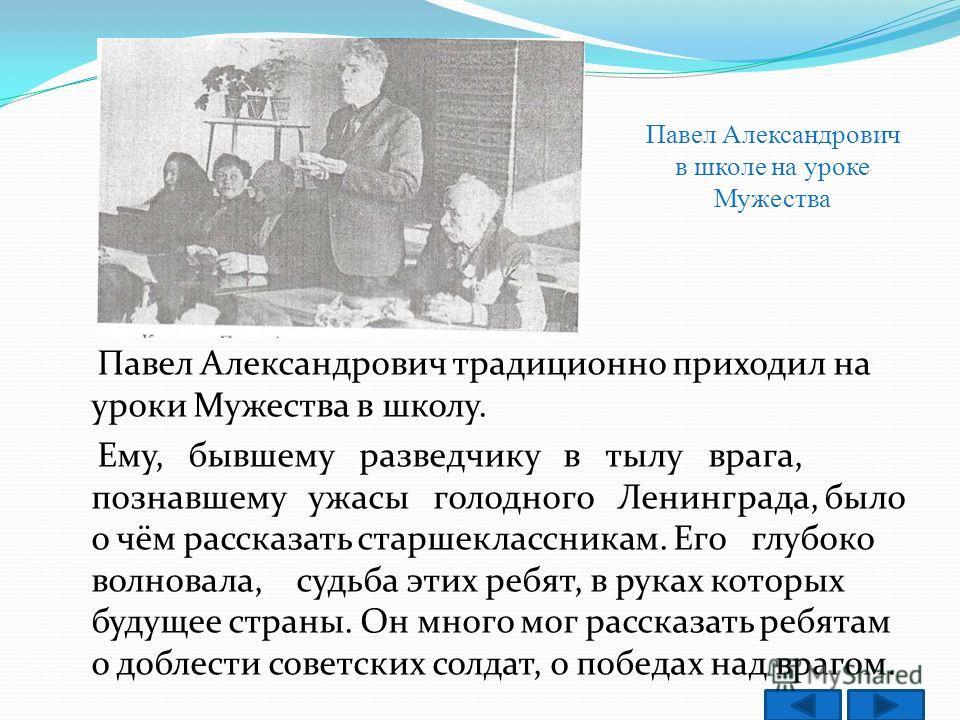 Павел Александрович традиционно приходил на уроки Мужества в школу. Ему, бывшему разведчику в тылу врага, познавшему ужасы голодного Ленинграда, было о чём рассказать старшеклассникам. Его глубоко волновала, судьба этих ребят, в руках которых будущее