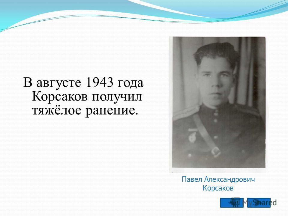В августе 1943 года Корсаков получил тяжёлое ранение. Павел Александрович Корсаков
