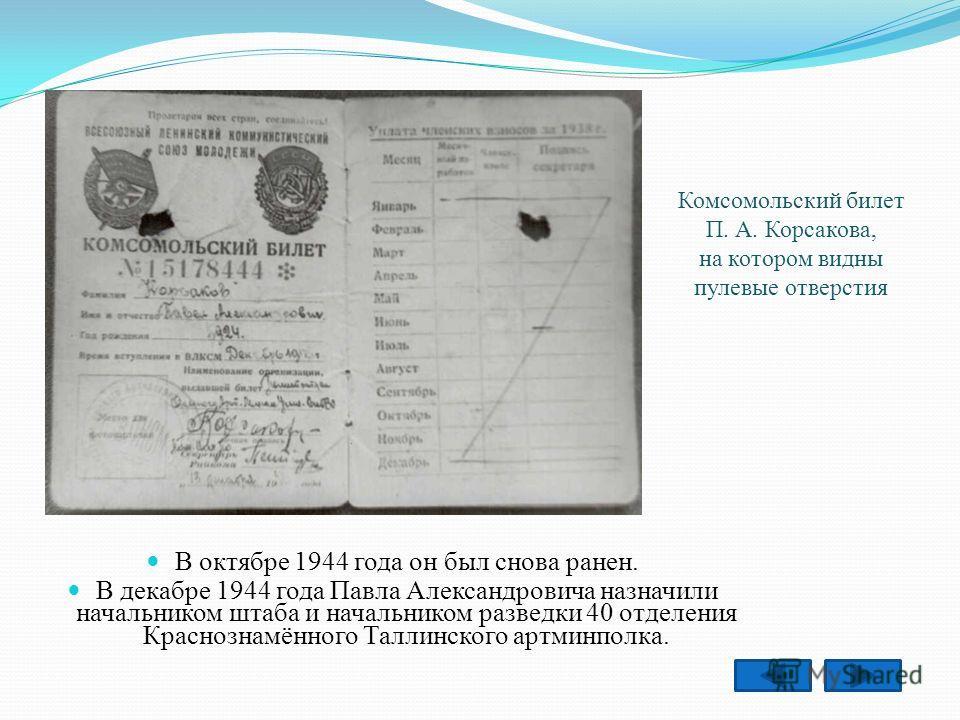 В октябре 1944 года он был снова ранен. В декабре 1944 года Павла Александровича назначили начальником штаба и начальником разведки 40 отделения Краснознамённого Таллинского артминполка. Комсомольский билет П. А. Корсакова, на котором видны пулевые о