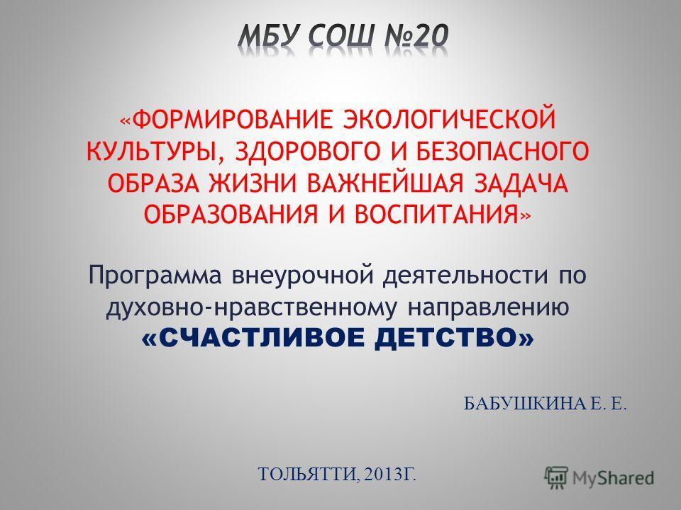 «ФОРМИРОВАНИЕ ЭКОЛОГИЧЕСКОЙ КУЛЬТУРЫ, ЗДОРОВОГО И БЕЗОПАСНОГО ОБРАЗА ЖИЗНИ ВАЖНЕЙШАЯ ЗАДАЧА ОБРАЗОВАНИЯ И ВОСПИТАНИЯ» Программа внеурочной деятельности по духовно-нравственному направлению «СЧАСТЛИВОЕ ДЕТСТВО» БАБУШКИНА Е. Е. ТОЛЬЯТТИ, 2013Г.