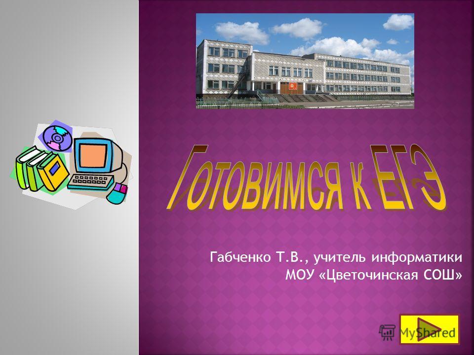 Габченко Т.В., учитель информатики МОУ « Цветочинская СОШ »