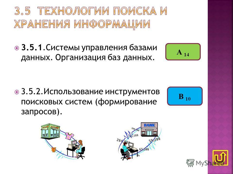 3.5.1.Системы управления базами данных. Организация баз данных. 3.5.2.Использование инструментов поисковых систем (формирование запросов). А 14 В 10