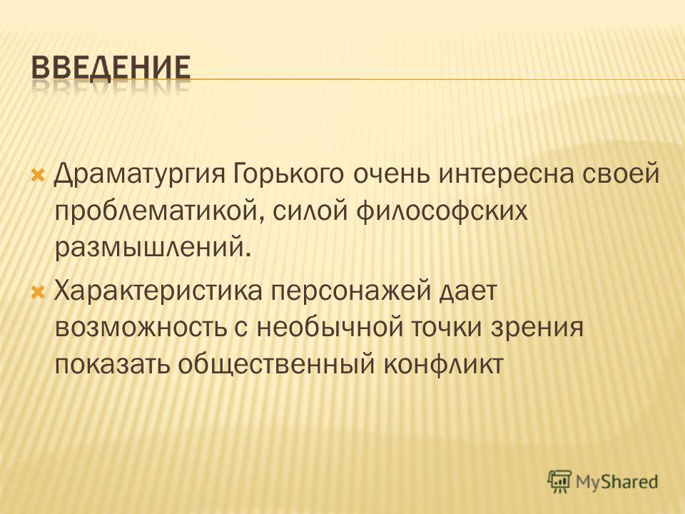 Драматургия Горького очень интересна своей проблематикой, силой философских размышлений. Характеристика персонажей дает возможность с необычной точки зрения показать общественный конфликт