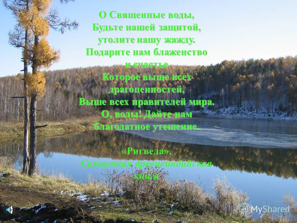 О Священные воды, Будьте нашей защитой, утолите нашу жажду. Подарите нам блаженство и счастье Которое выше всех драгоценностей, Выше всех правителей мира. О, воды! Дайте нам благодатное утешение. «Ригведа», Священная древнеиндийская книга